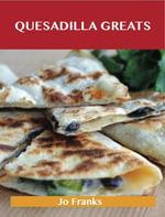 Quesadilla Greats : Delicious Quesadilla Recipes, The Top 70 Quesadilla Recipes - Jo Franks
