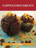 Cappuccino Greats : Delicious Cappuccino Recipes, The Top 36 Cappuccino Recipes - Jo Franks