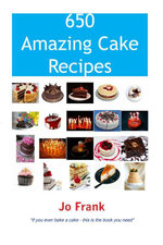 650 Amazing Cake Recipes - Must Haves, Most Wanted and the Ones you can't live without. - Jo Frank