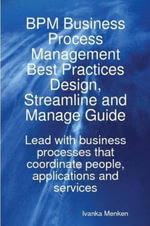 BPM Business Process Management Best Practices Design, Streamline and Manage Guide - Lead with business processes that coordinate people, applications - Ivanka Menken