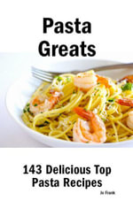 Pasta Greats : 143 Delicious Pasta Recipes: from Almost Instant Pasta Salad to Winter Pesto Pasta with Shrimp - 143 Top Pasta Recipes - Jo Frank