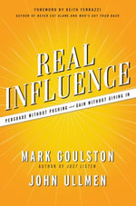 Real Influence : Persuade Without Pushing and Gain Without Giving In - Mark Goulston