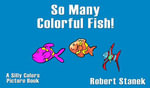 So Many Colorful Fish. Learn About Colors : Silly Colors Picture Book - Robert Stanek