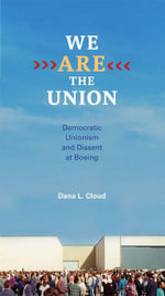 We Are the Union : Democratic Unionism and Dissent at Boeing - Dana L. Cloud
