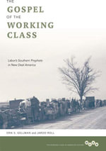 The Gospel of the Working Class : Labor's Southern Prophets in New Deal America - Erik S. Gellman