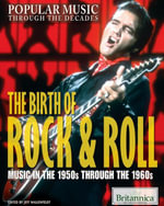 The Birth of Rock & Roll : Music in the 1950s Through the 1960s