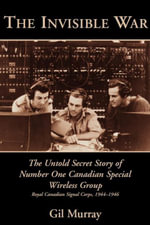 The Invisible War : The Untold Secret Story of Number One Canadian Special Wireless Group - Gil Murray