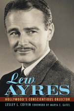 Lew Ayres : Hollywood's Conscientious Objector - Lesley L. Coffin