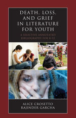 Death, Loss, and Grief in Literature for Youth : A Selective Annotated Bibliography for K-12 - Alice Crosetto