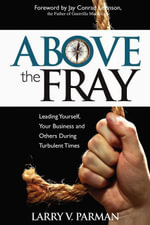 Above the Fray : Leading Yourself, Your Business and Others During Turbulent Times - Larry Parman