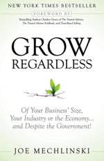 Grow Regardless : Of Your Business' Size, Your Industry or the Economy and Despite the Government! - Joe Mechlinski