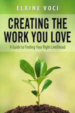 Creating the Work You Love : A Guide to Finding Your Right Livelihood - Elaine JD Voci