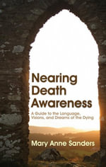Nearing Death Awareness : A Guide to the Language, Visions, and Dreams of the Dying - Mary Anne Sanders