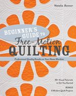 Beginner's Guide to Free-Motion Quilting : 50+ Visual Tutorials to Get You Started  Professional-Quality Results on Your Home Machine - Natalia Bonner