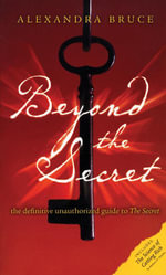 Beyond The Secret : The Definitive Unauthorized Guide to The Secret - Alexandra Bruce