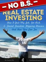 No BS Real Estate Investing - How I Quit My Job, Got Rich, & Found Freedom Flipping Houses ... And How You Can Too - Preston Ely