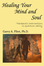 Healing Your Mind and Soul : Therapeutic Interventions in Quantum Reality - Garry Boone's Flint