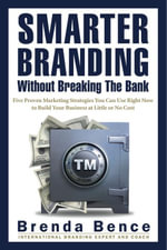 Smarter Branding Without Breaking the Bank - Five Proven Marketing Strategies You Can Use Right Now to Build Your Business at Little or No Cost - Brenda Bence