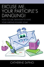 Excuse Me, Your Participle's Dangling : How to Use Grammar to Make Your Writing Powers Soar - Catherine DePino