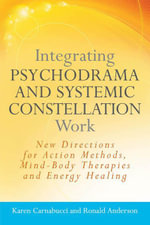 Integrating Psychodrama and Systemic Constellation Work : New Directions for Action Methods, Mind-Body Therapies and Energy Healing - Karen Carnabucci