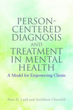 Person-Centered Diagnosis and Treatment in Mental Health : A Model for Empowering Clients - Peter Ladd