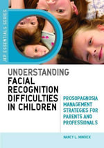 Understanding Facial Recognition Difficulties in Children : Prosopagnosia Management Strategies for Parents and Professionals - Nancy Mindick