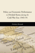Policy and Economic Performance in Divided Korea during the Cold War Era : 1945-91 - Nicholas Eberstadt