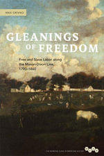Gleanings of Freedom : Free and Slave Labor along the Mason-Dixon Line, 1790-1860 - Max Grivno
