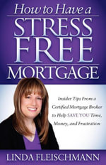 How to Have a Stress Free Mortgage : Insider Tips From a Certified Mortgage Broker to Help Save You Time, Money, and Frustration - Linda Fleischmann