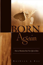 Born Again : How to Maximize Your New Life In Christ - Ruthven Roy