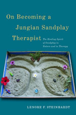 On Becoming a Jungian Sandplay Therapist : The Healing Spirit of Sandplay in Nature and in Therapy - Lenore Steinhardt