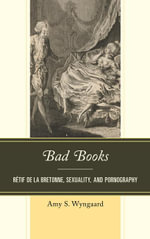 Bad Books : Retif de la Bretonne, Sexuality, and Pornography - Amy S. Wyngaard