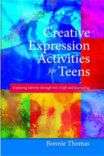 Creative Expression Activities for Teens : Exploring Identity through Art, Craft and Journaling - Bonnie Thomas