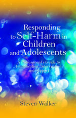 Responding to Self-Harm in Children and Adolescents : A Professional's Guide to Identification, Intervention and Support - Steven Walker