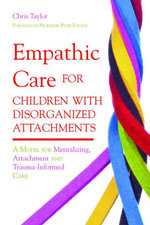 Empathic Care for Children with Disorganized Attachments : A Model for Mentalizing, Attachment and Trauma-Informed Care - Chris Taylor