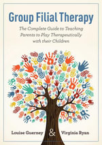Group Filial Therapy : The Complete Guide to Teaching Parents to Play Therapeutically with their Children - Louise Guerney