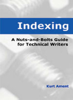 Indexing : A Nuts-and-Bolts Guide for Technical Writers - Kurt Ament