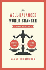 The Well-Balanced World Changer : A Dare to Stay Passionate AND Sane in a Dysfunctional World - Sarah Cunningham