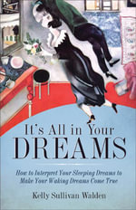 It's All in Your Dreams : How to Interpret Your Sleeping Dreams to Make Your Waking Dreams Come True - Kelly Sullivan Walden