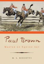 Paul Brown : Master of Equine Art - M. L. Biscotti