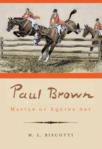 Paul Brown : Master of Equine Art - M. L. Biscotti