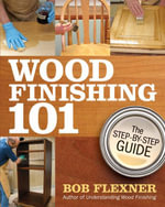 Wood Finishing 101 : The Step-by-Step Guide - Bob Flexner