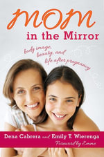 Mom in the Mirror : Body Image, Beauty, and Life after Pregnancy - Dena Cabrera