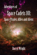 Adventures of Space Cadets 101 : Space Pirates, Allies and Aliens - Darryl Dean Wright