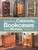Building Cabinets, Bookcases & Shelves : 29 Step-by-Step Projects to Beautify Your Home - Editors of Popular Woodworking