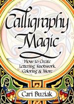 Calligraphy Magic : How to Create Lettering, Knotwork, Coloring and More - Cari Buziak