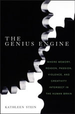The Genius Engine : Where Memory, Reason, Passion, Violence, and Creativity Intersect in the Human Brain - Kathleen Stein