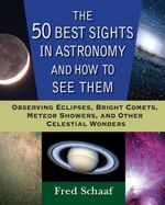 The 50 Best Sights in Astronomy and How to See Them : Observing Eclipses, Bright Comets, Meteor Showers, and Other Celestial Wonders - Fred Schaaf