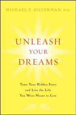 Unleash Your Dreams : Tame Your Hidden Fears and Live the Life You Were Meant to Live - Michael E. Silverman