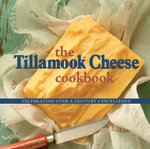 The Tillamook Cheese Cookbook : Celebrating Over a Century of Excellence - Kathy Holstead